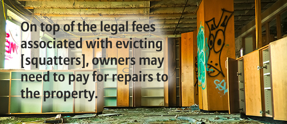 On top of the legal fees associated with evicting [squatters], owners may need to pay for repairs to the property